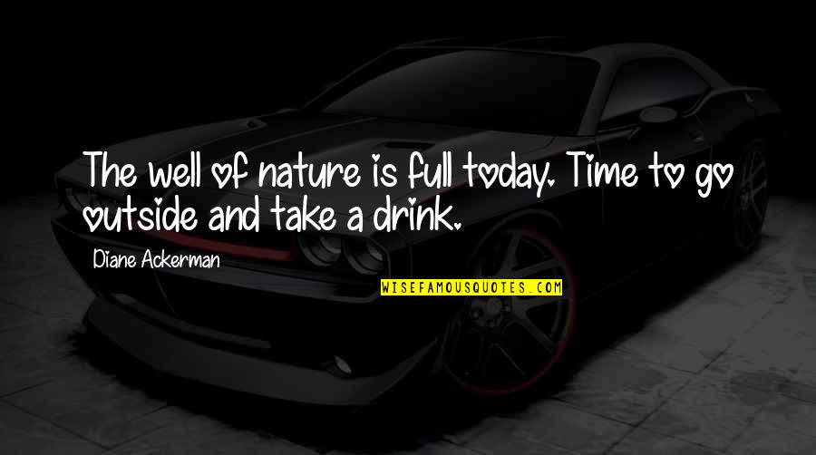 Time To Drink Quotes By Diane Ackerman: The well of nature is full today. Time