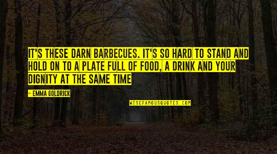 Time To Drink Quotes By Emma Goldrick: It's these darn barbecues. It's so hard to