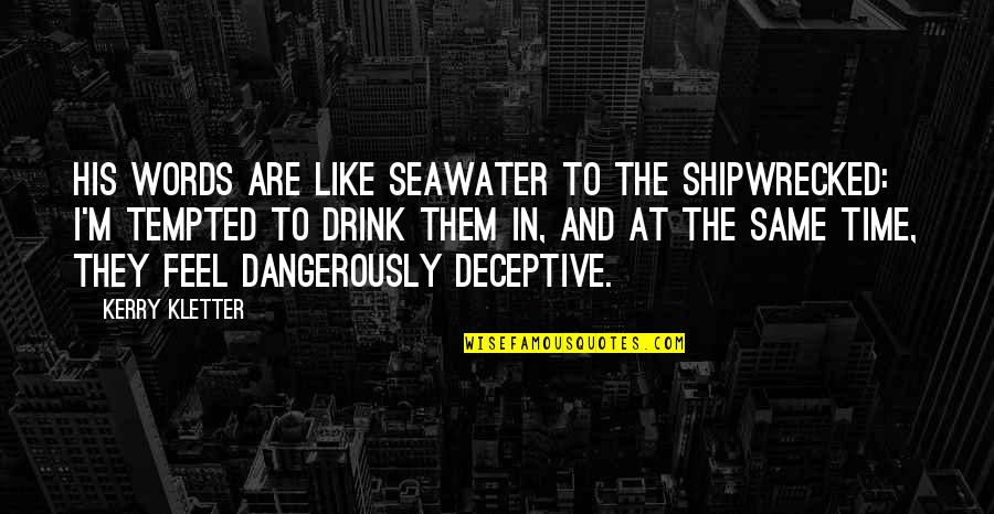 Time To Drink Quotes By Kerry Kletter: His words are like seawater to the shipwrecked: