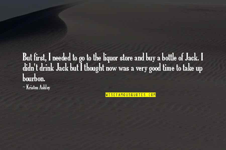 Time To Drink Quotes By Kristen Ashley: But first, I needed to go to the