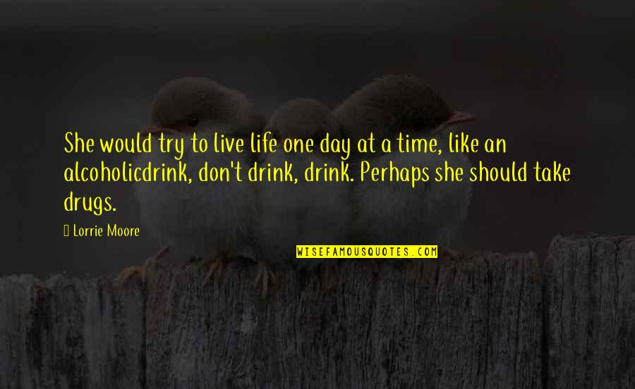 Time To Drink Quotes By Lorrie Moore: She would try to live life one day