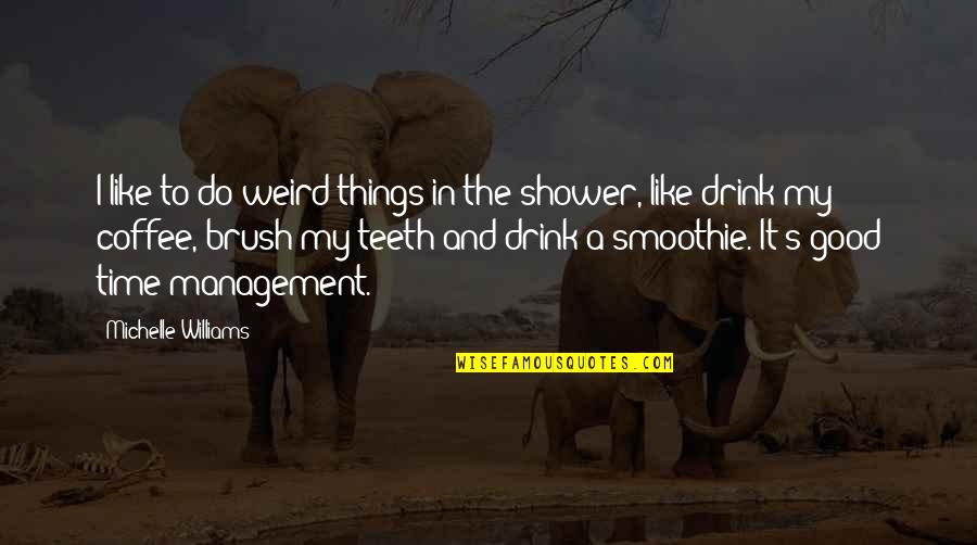 Time To Drink Quotes By Michelle Williams: I like to do weird things in the