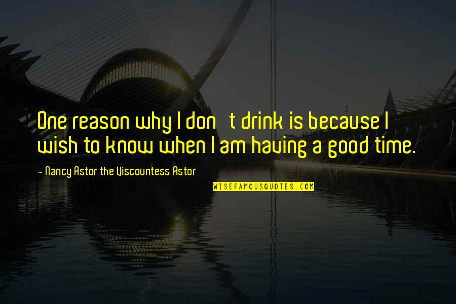 Time To Drink Quotes By Nancy Astor The Viscountess Astor: One reason why I don't drink is because