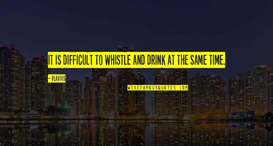 Time To Drink Quotes By Plautus: It is difficult to whistle and drink at