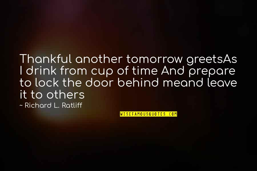 Time To Drink Quotes By Richard L. Ratliff: Thankful another tomorrow greetsAs I drink from cup