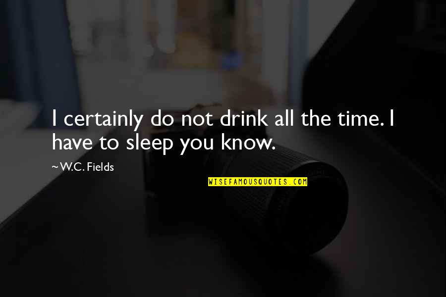 Time To Drink Quotes By W.C. Fields: I certainly do not drink all the time.