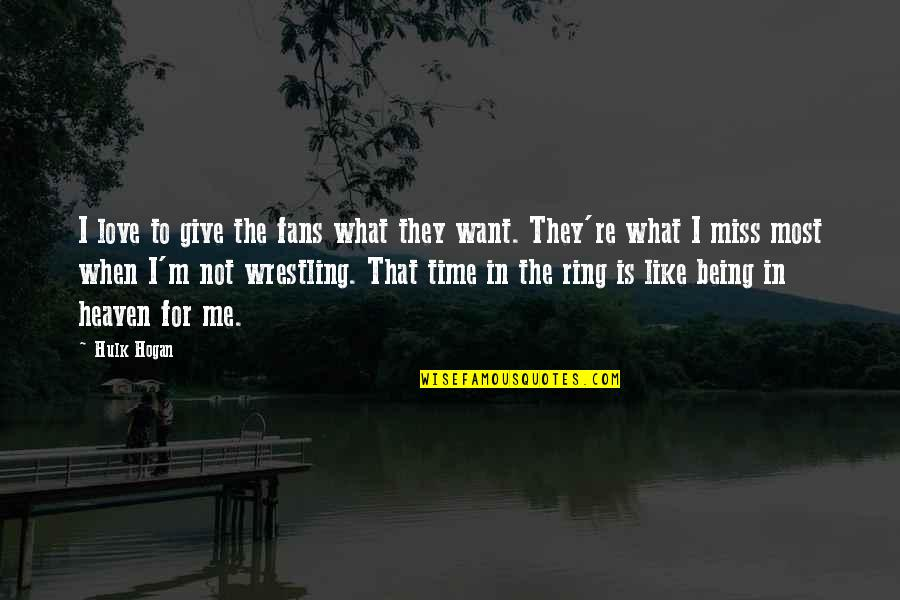 Time To Give Up Love Quotes By Hulk Hogan: I love to give the fans what they