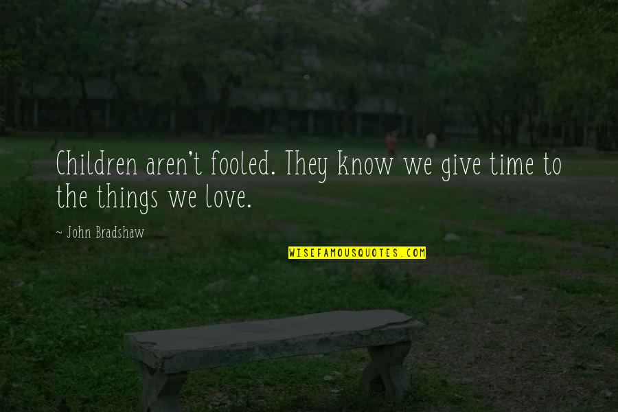 Time To Give Up Love Quotes By John Bradshaw: Children aren't fooled. They know we give time