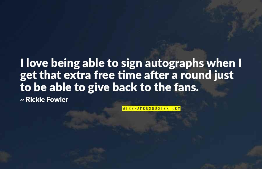 Time To Give Up Love Quotes By Rickie Fowler: I love being able to sign autographs when