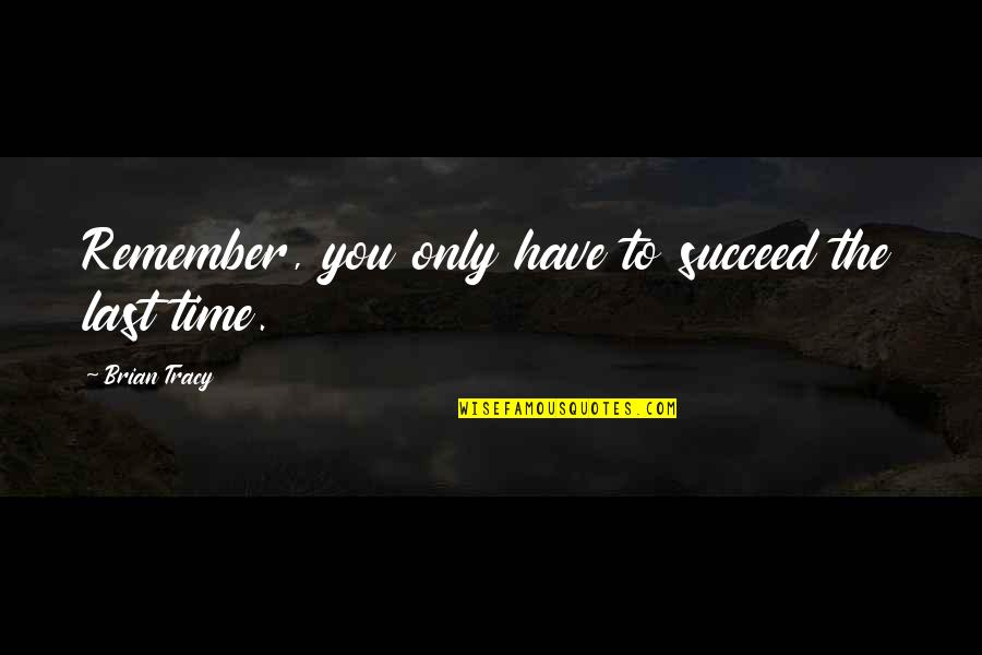 Time To Give Up Quotes By Brian Tracy: Remember, you only have to succeed the last