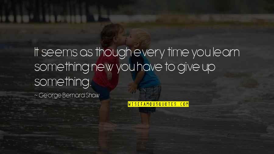 Time To Give Up Quotes By George Bernard Shaw: It seems as though every time you learn