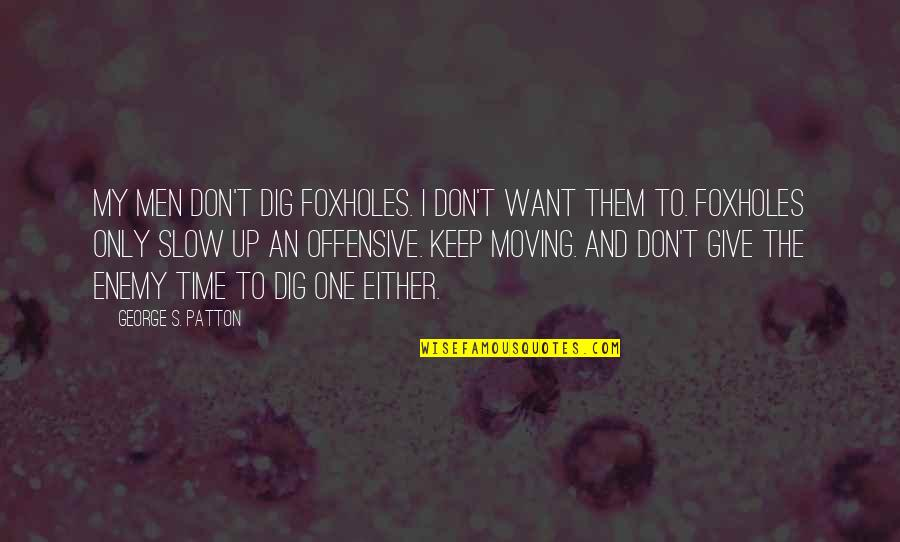 Time To Give Up Quotes By George S. Patton: My men don't dig foxholes. I don't want