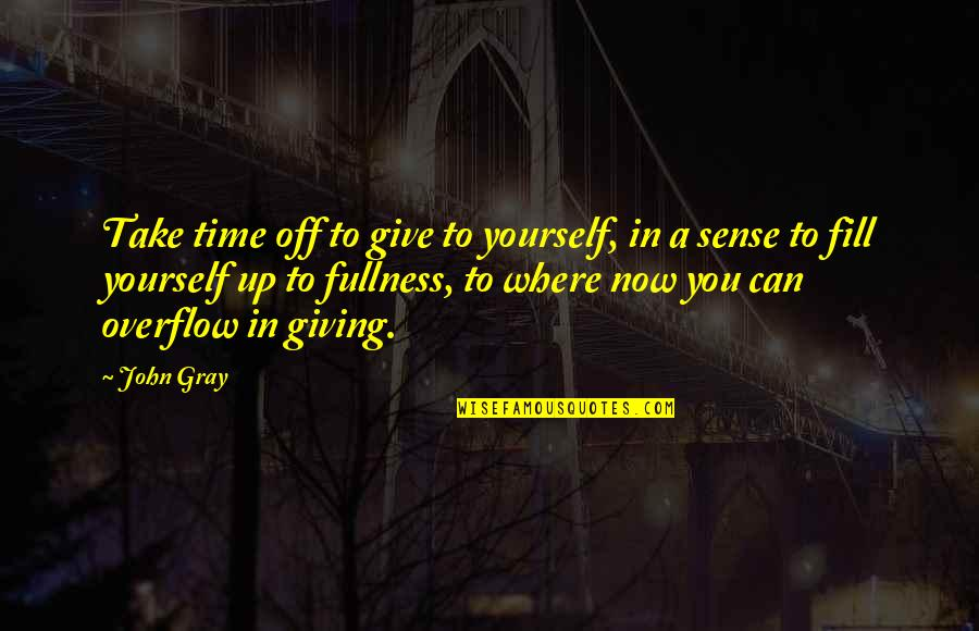 Time To Give Up Quotes By John Gray: Take time off to give to yourself, in