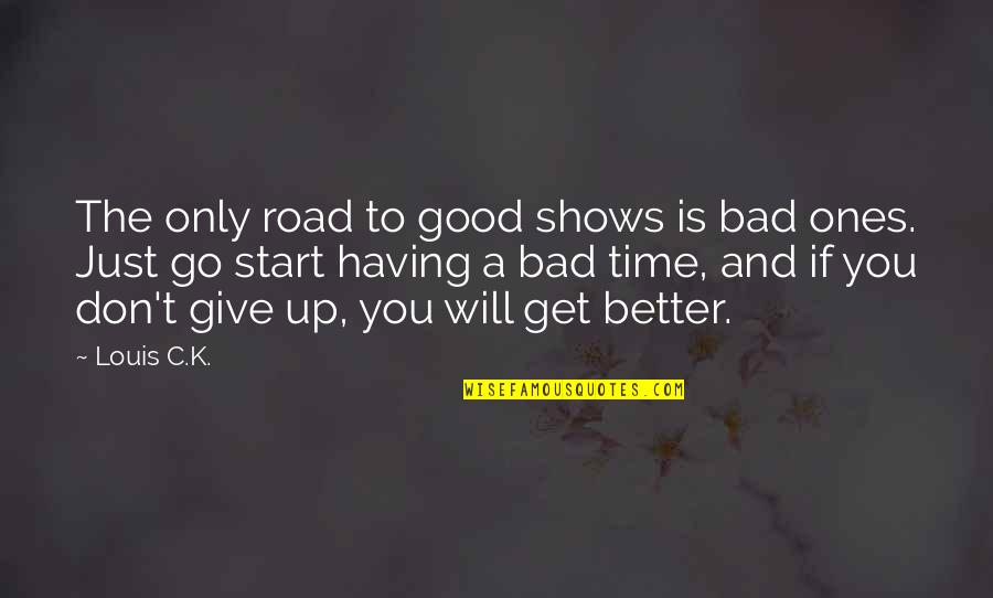 Time To Give Up Quotes By Louis C.K.: The only road to good shows is bad