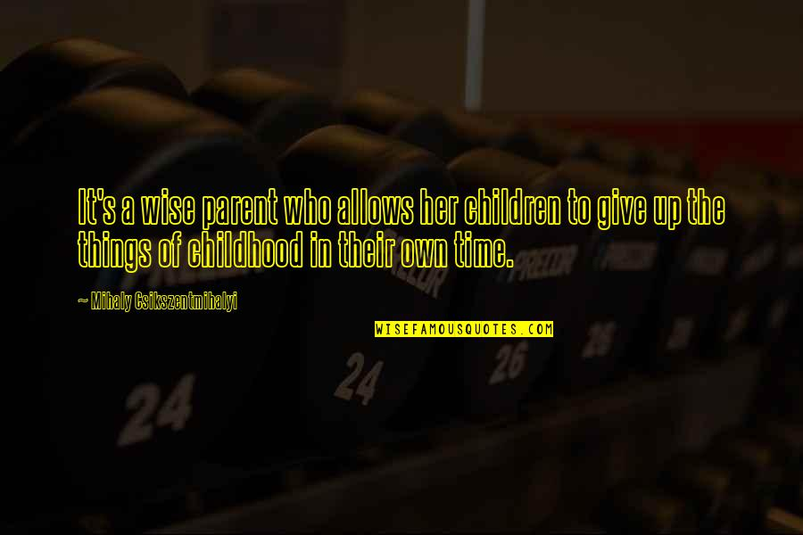 Time To Give Up Quotes By Mihaly Csikszentmihalyi: It's a wise parent who allows her children