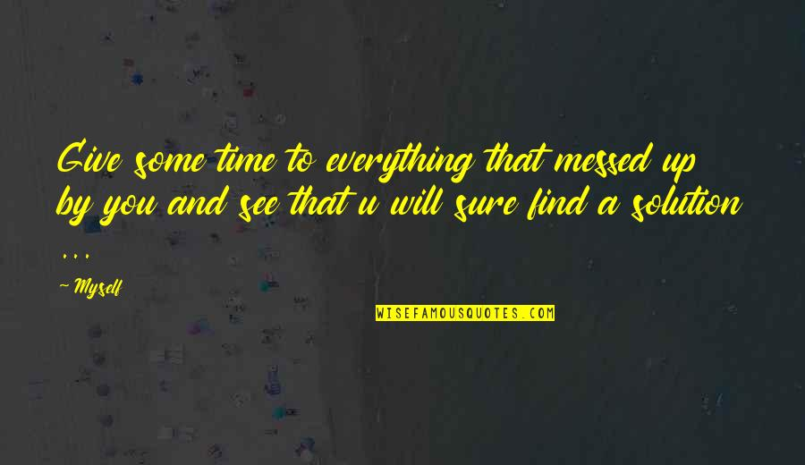 Time To Give Up Quotes By Myself: Give some time to everything that messed up
