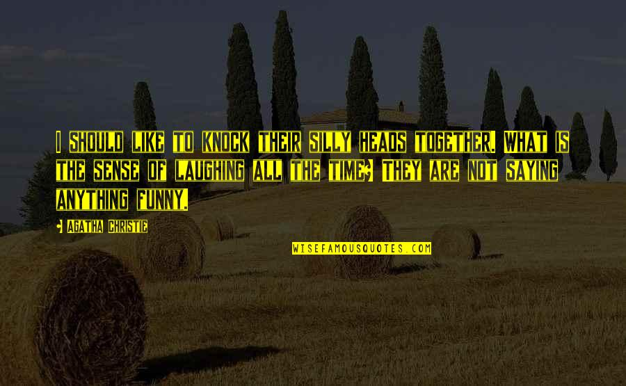 Time To Knock Off Quotes By Agatha Christie: I should like to knock their silly heads