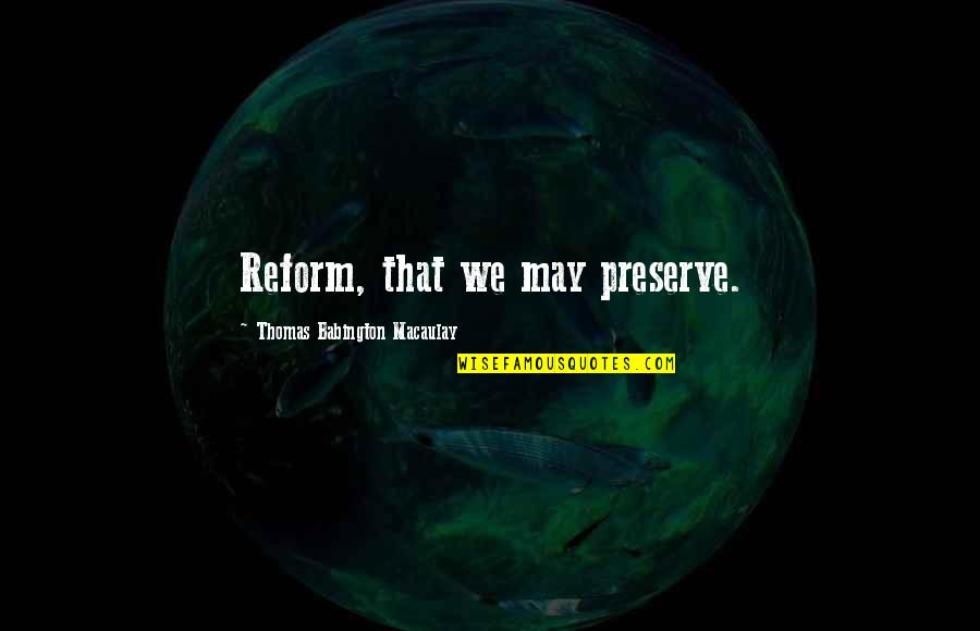 Time To Refocus Quotes By Thomas Babington Macaulay: Reform, that we may preserve.