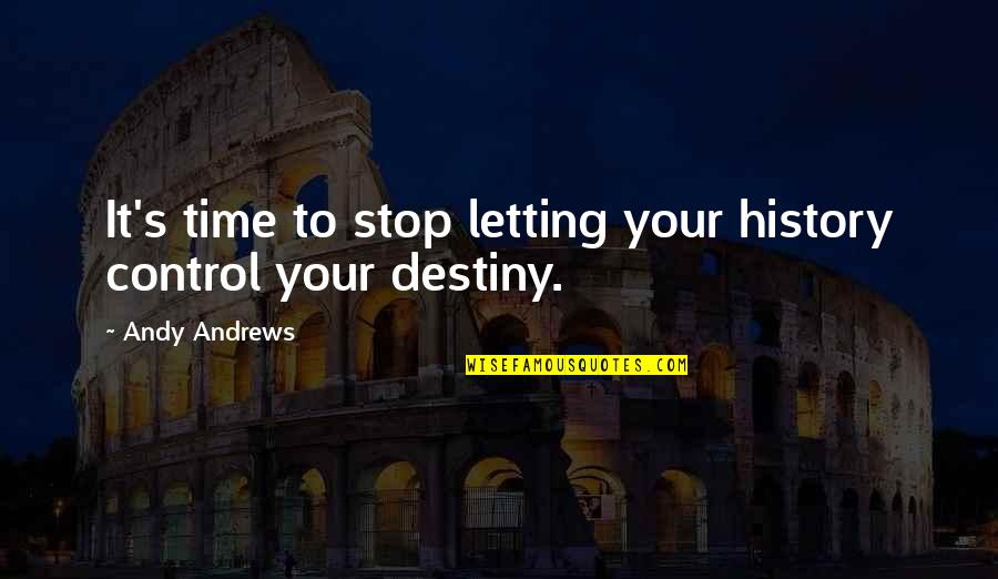 Time To Stop Quotes By Andy Andrews: It's time to stop letting your history control