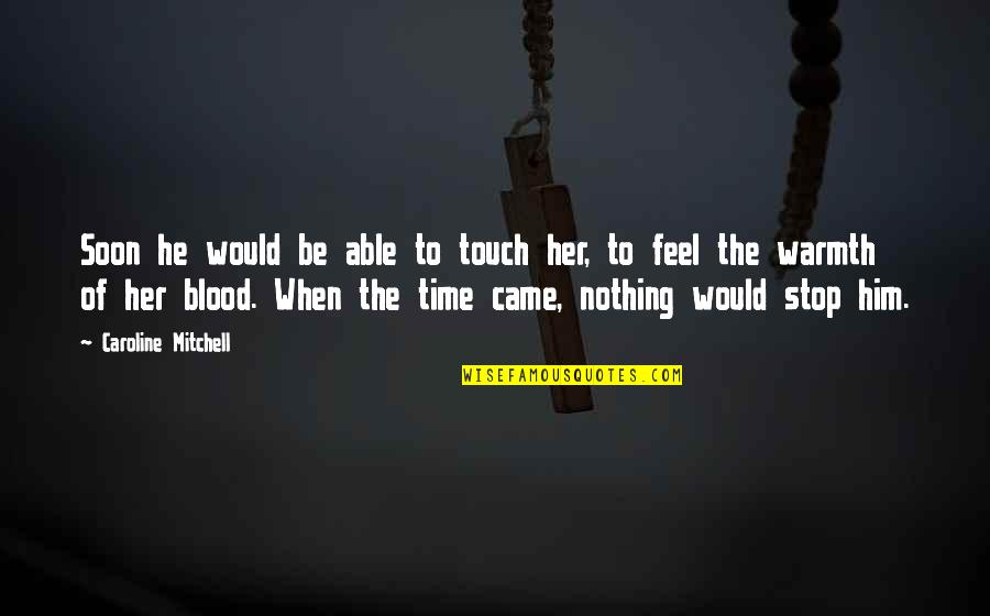 Time To Stop Quotes By Caroline Mitchell: Soon he would be able to touch her,