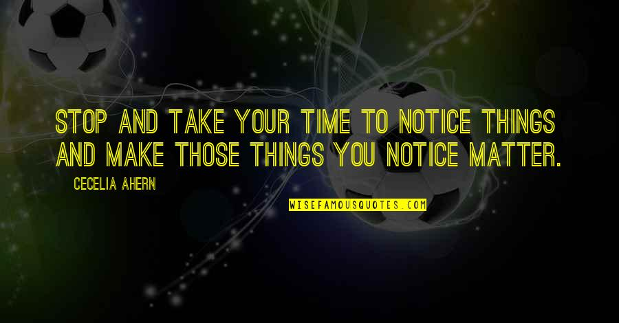 Time To Stop Quotes By Cecelia Ahern: Stop and take your time to notice things