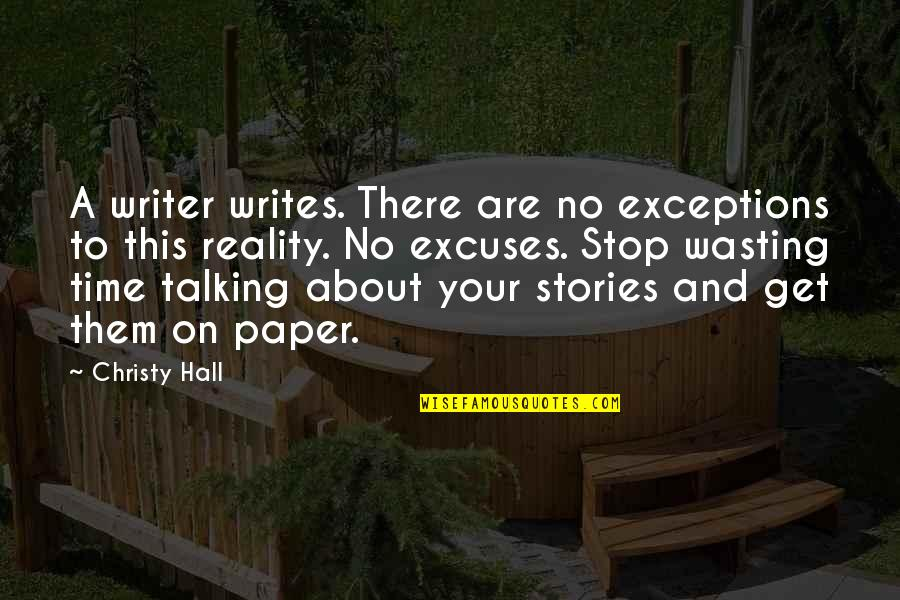 Time To Stop Quotes By Christy Hall: A writer writes. There are no exceptions to