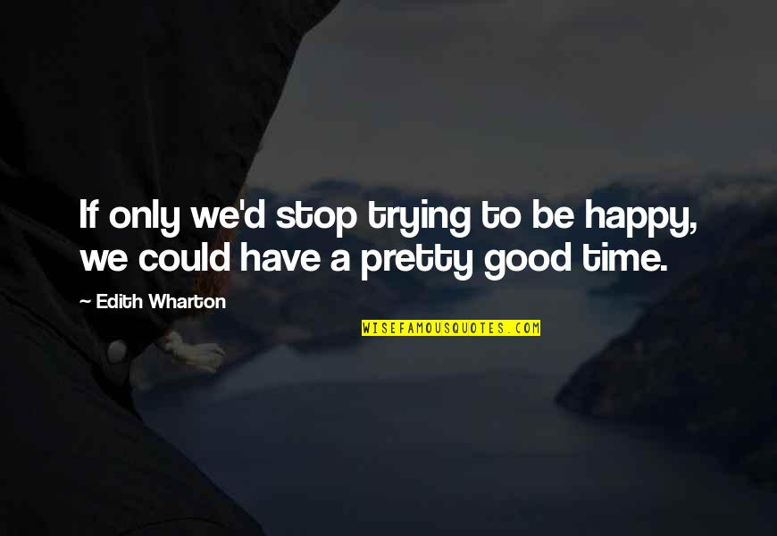 Time To Stop Quotes By Edith Wharton: If only we'd stop trying to be happy,