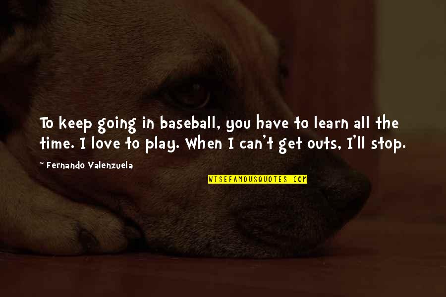 Time To Stop Quotes By Fernando Valenzuela: To keep going in baseball, you have to