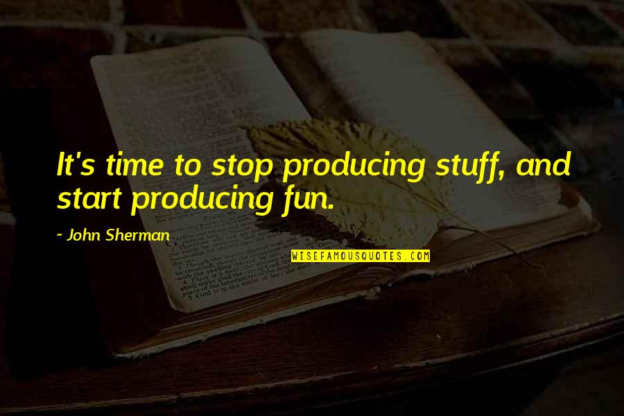 Time To Stop Quotes By John Sherman: It's time to stop producing stuff, and start