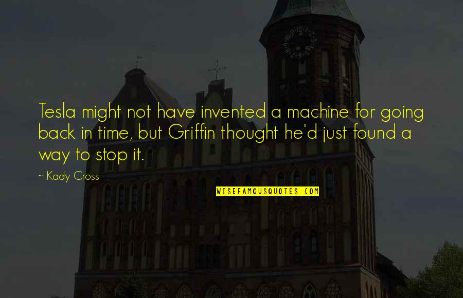 Time To Stop Quotes By Kady Cross: Tesla might not have invented a machine for