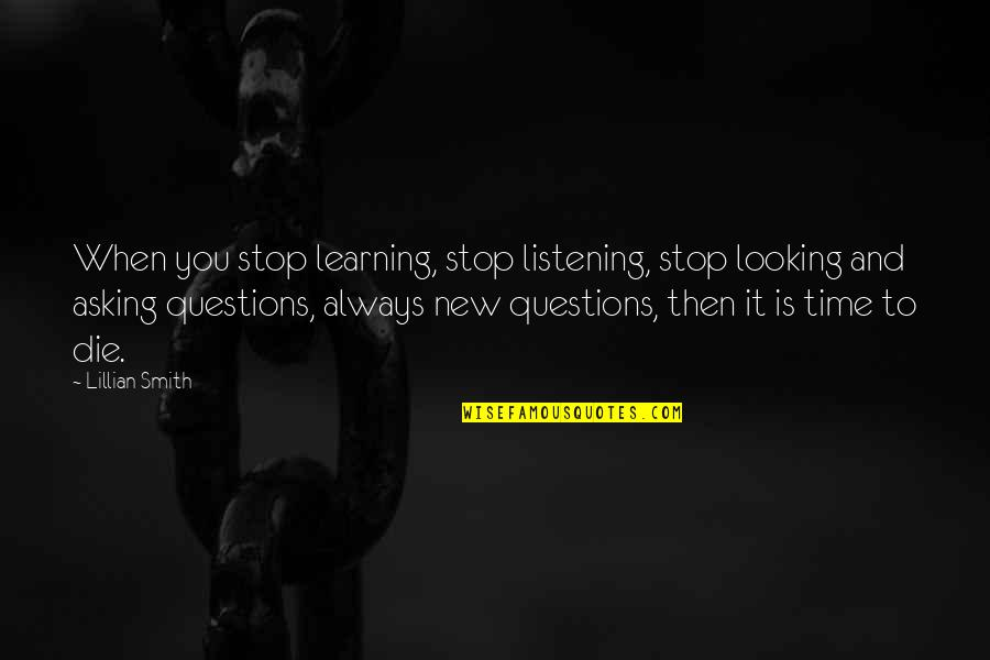 Time To Stop Quotes By Lillian Smith: When you stop learning, stop listening, stop looking