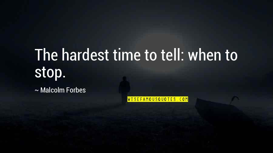 Time To Stop Quotes By Malcolm Forbes: The hardest time to tell: when to stop.