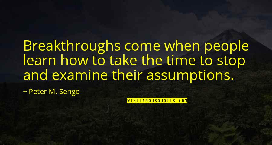 Time To Stop Quotes By Peter M. Senge: Breakthroughs come when people learn how to take