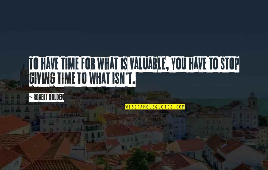 Time To Stop Quotes By Robert Holden: To have time for what is valuable, you