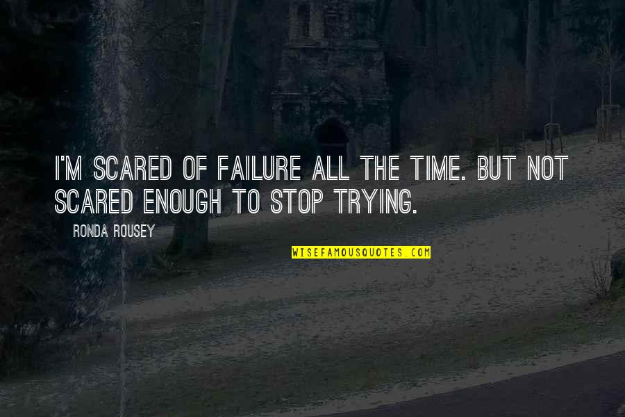 Time To Stop Quotes By Ronda Rousey: I'm scared of failure all the time. But