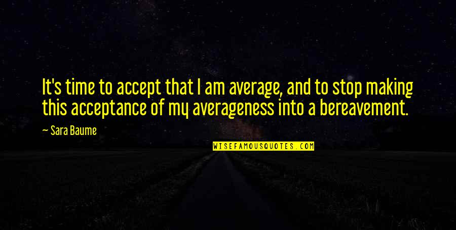 Time To Stop Quotes By Sara Baume: It's time to accept that I am average,