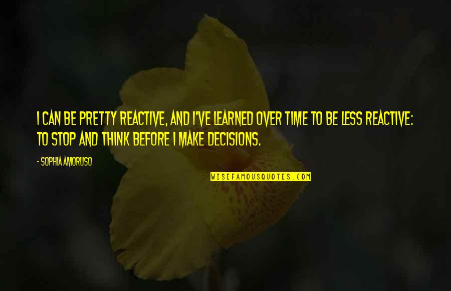 Time To Stop Quotes By Sophia Amoruso: I can be pretty reactive, and I've learned