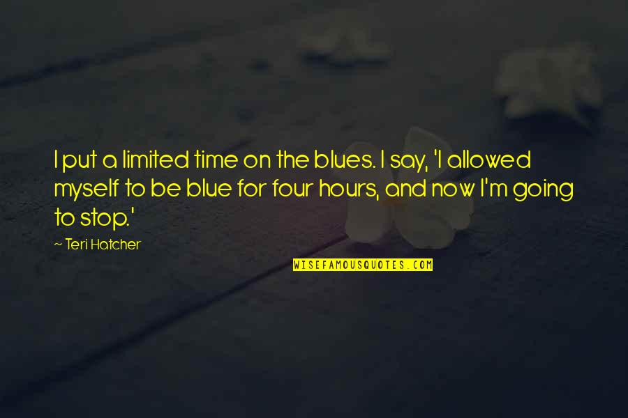 Time To Stop Quotes By Teri Hatcher: I put a limited time on the blues.