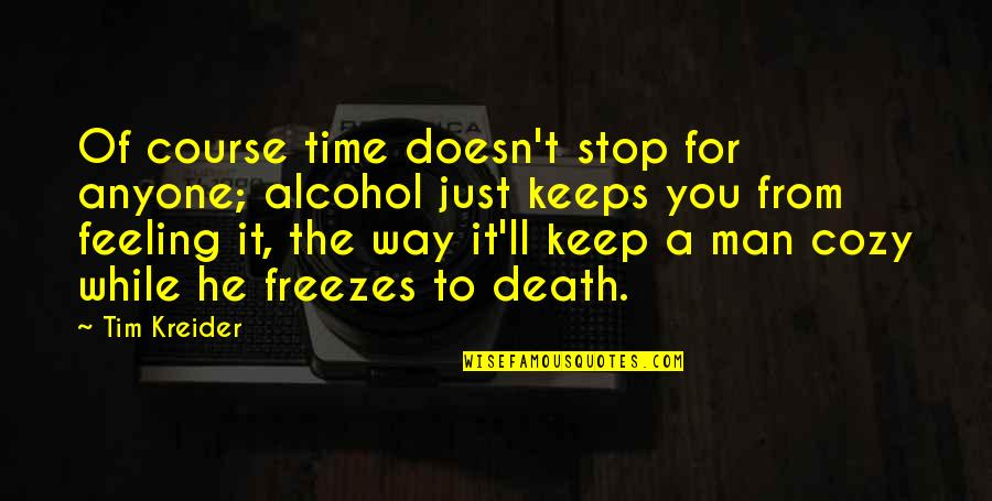 Time To Stop Quotes By Tim Kreider: Of course time doesn't stop for anyone; alcohol