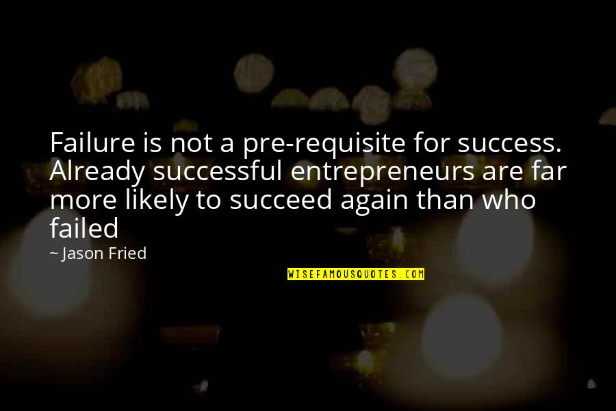 Time To Think Nancy Kline Quotes By Jason Fried: Failure is not a pre-requisite for success. Already