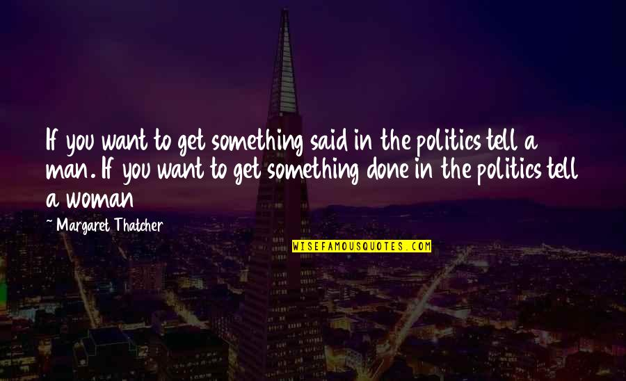 Time To Think Nancy Kline Quotes By Margaret Thatcher: If you want to get something said in