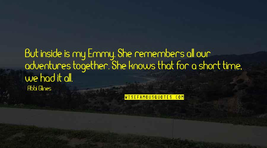 Time Together Love Quotes By Abbi Glines: But inside is my Emmy. She remembers all