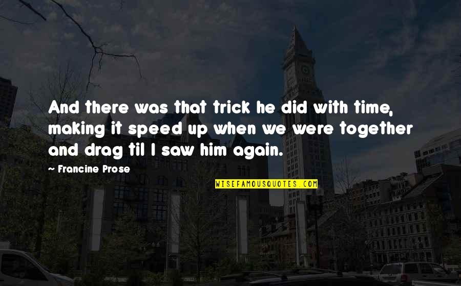 Time Together Love Quotes By Francine Prose: And there was that trick he did with