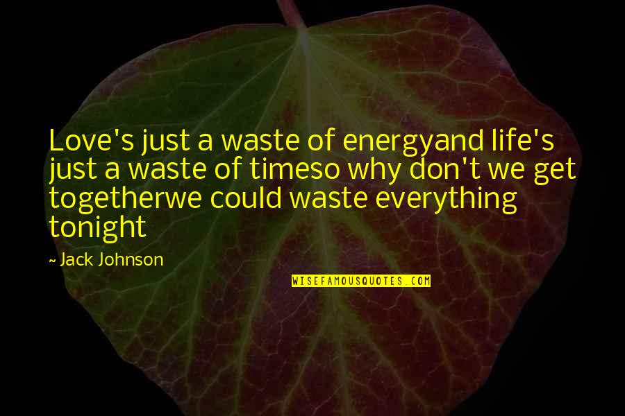 Time Together Love Quotes By Jack Johnson: Love's just a waste of energyand life's just