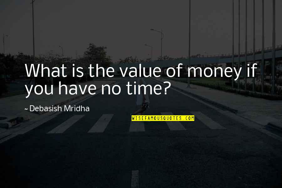Time Versus Money Quotes By Debasish Mridha: What is the value of money if you