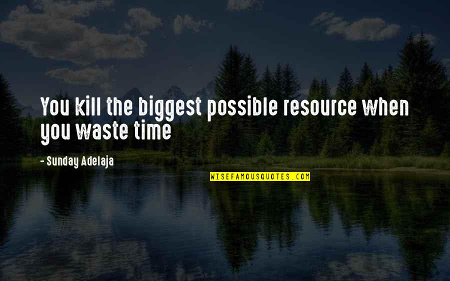 Time Versus Money Quotes By Sunday Adelaja: You kill the biggest possible resource when you