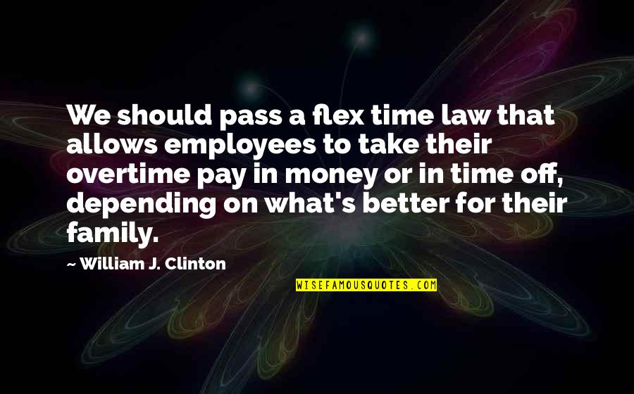 Time Versus Money Quotes By William J. Clinton: We should pass a flex time law that