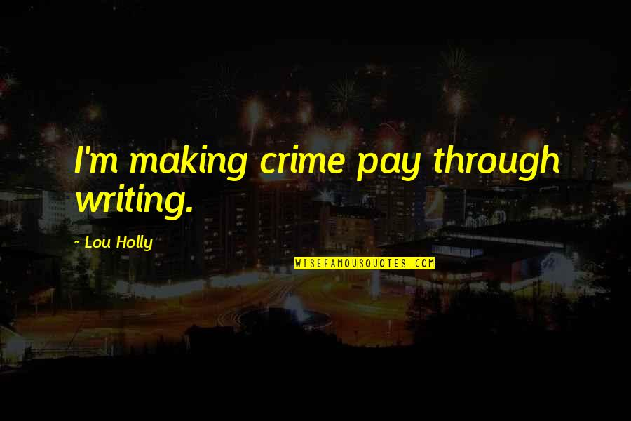Time Wasters Quotes By Lou Holly: I'm making crime pay through writing.