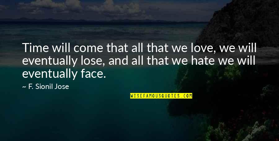 Time Will Come Love Quotes By F. Sionil Jose: Time will come that all that we love,