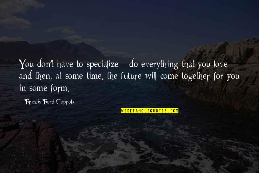 Time Will Come Love Quotes By Francis Ford Coppola: You don't have to specialize - do everything